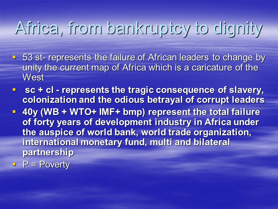 Africa, from bankruptcy to dignity  53 st- represents the failure of African leaders to change by unity the current map of Africa which is a caricature of the West  sc + cl - represents the tragic consequence of slavery, colonization and the odious betrayal of corrupt leaders  40y (WB + WTO+ IMF+ bmp) represent the total failure of forty years of development industry in Africa under the auspice of world bank, world trade organization, international monetary fund, multi and bilateral partnership  P = Poverty