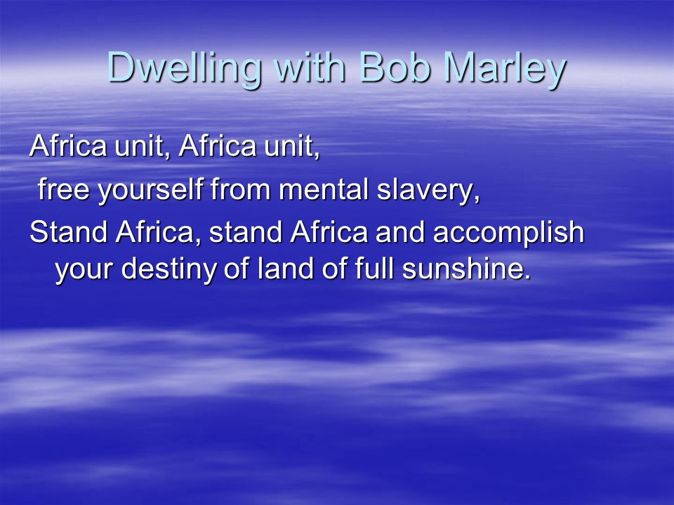 Dwelling with Bob Marley Africa unit, Africa unit, free yourself from mental slavery, free yourself from mental slavery, Stand Africa, stand Africa and accomplish your destiny of land of full sunshine.