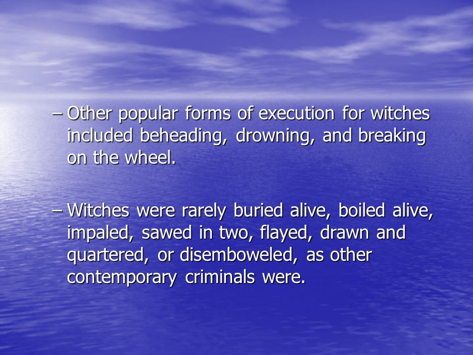 –Other popular forms of execution for witches included beheading, drowning, and breaking on the wheel.