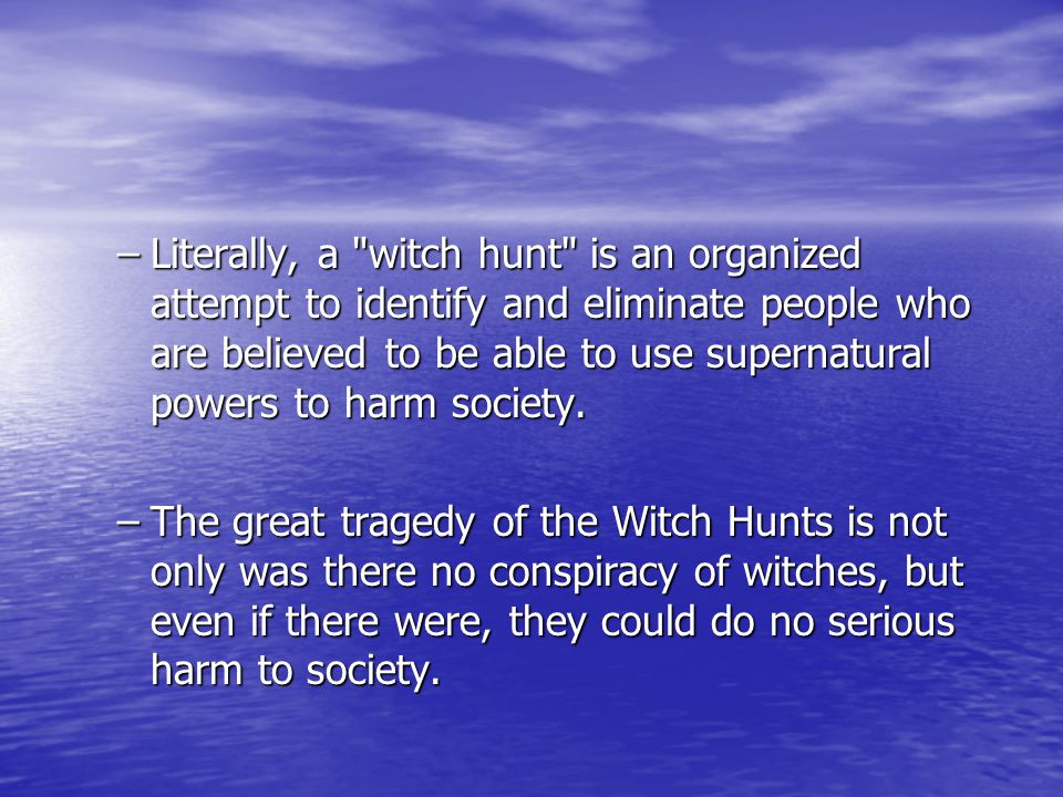–Literally, a witch hunt is an organized attempt to identify and eliminate people who are believed to be able to use supernatural powers to harm society.