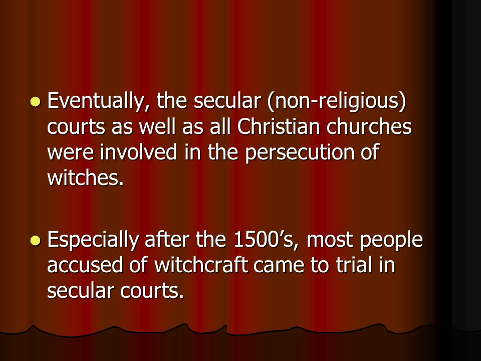 Eventually, the secular (non-religious) courts as well as all Christian churches were involved in the persecution of witches.