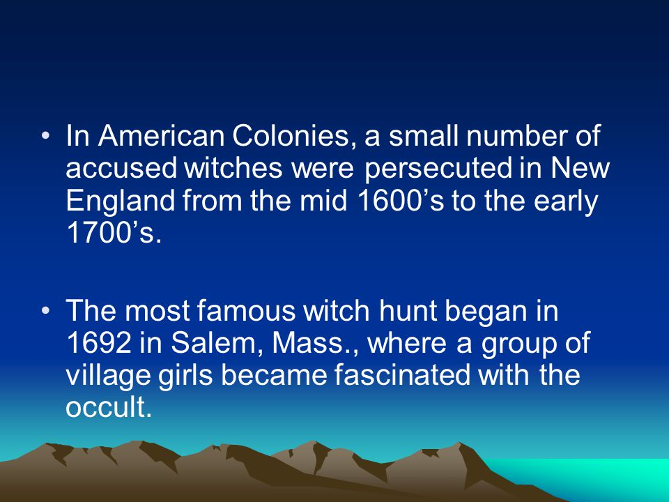 In American Colonies, a small number of accused witches were persecuted in New England from the mid 1600's to the early 1700's.