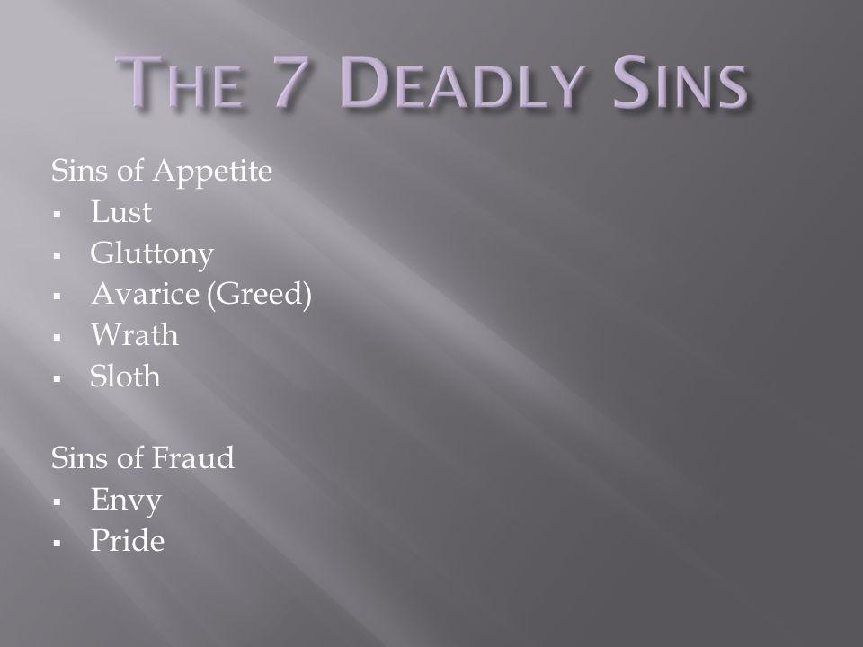 Sins of Appetite  Lust  Gluttony  Avarice (Greed)  Wrath  Sloth Sins of Fraud  Envy  Pride