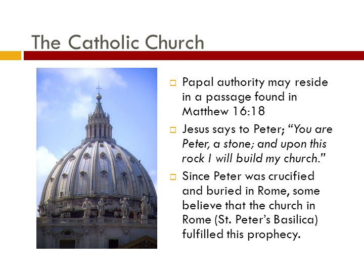 The Catholic Church  Papal authority may reside in a passage found in Matthew 16:18  Jesus says to Peter; You are Peter, a stone; and upon this rock I will build my church.  Since Peter was crucified and buried in Rome, some believe that the church in Rome (St.