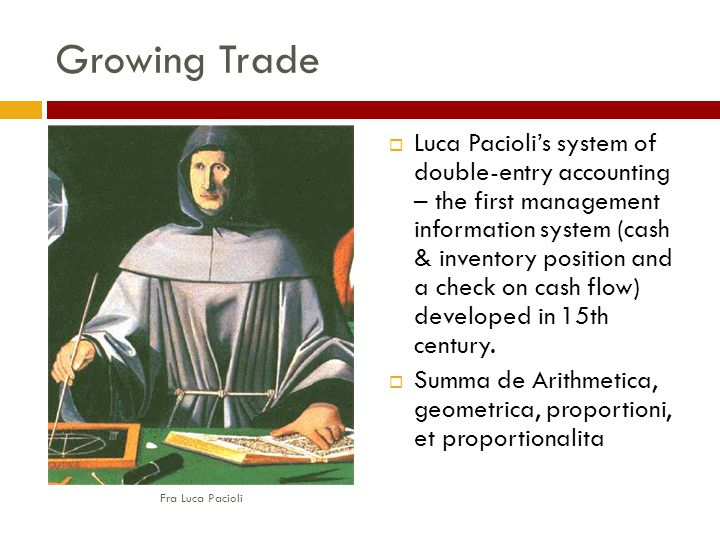 Growing Trade  Luca Pacioli's system of double-entry accounting – the first management information system (cash & inventory position and a check on cash flow) developed in 15th century.