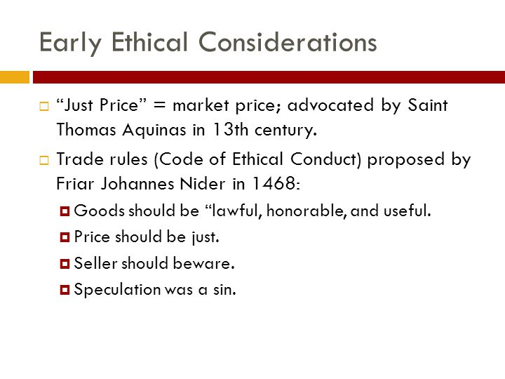 Early Ethical Considerations  Just Price = market price; advocated by Saint Thomas Aquinas in 13th century.