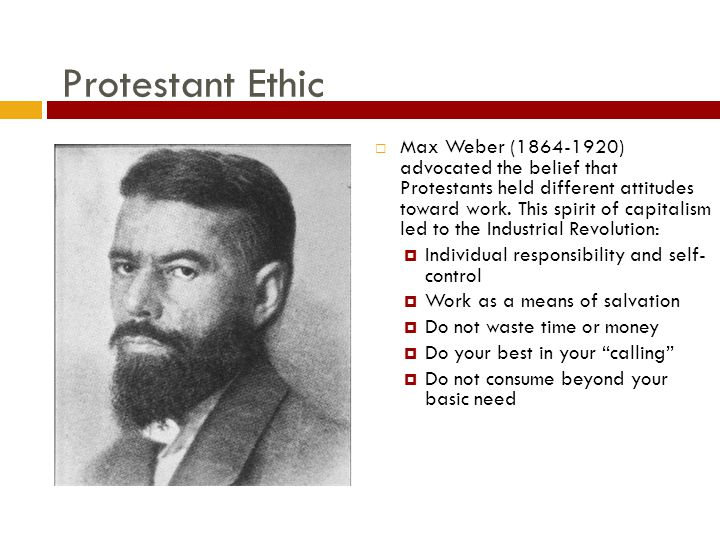 Protestant Ethic  Max Weber (1864-1920) advocated the belief that Protestants held different attitudes toward work.
