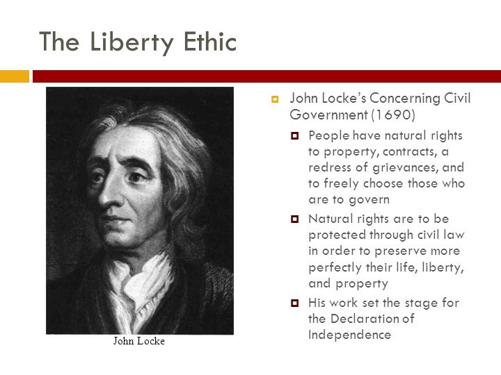 The Liberty Ethic  John Locke's Concerning Civil Government (1690)  People have natural rights to property, contracts, a redress of grievances, and to freely choose those who are to govern  Natural rights are to be protected through civil law in order to preserve more perfectly their life, liberty, and property  His work set the stage for the Declaration of Independence John Locke