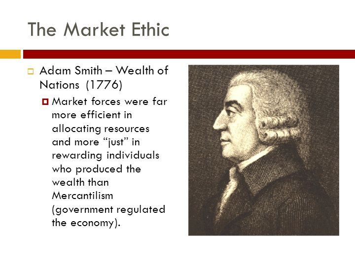The Market Ethic  Adam Smith – Wealth of Nations (1776)  Market forces were far more efficient in allocating resources and more just in rewarding individuals who produced the wealth than Mercantilism (government regulated the economy).