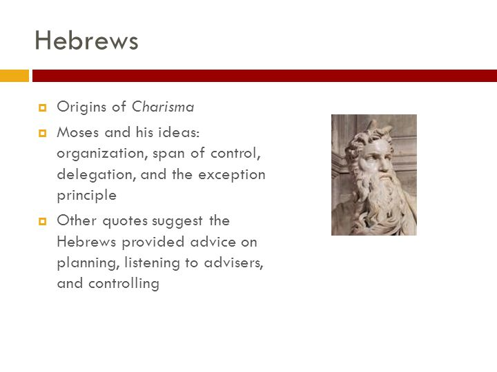 Hebrews  Origins of Charisma  Moses and his ideas: organization, span of control, delegation, and the exception principle  Other quotes suggest the Hebrews provided advice on planning, listening to advisers, and controlling