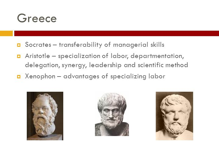 Greece  Socrates – transferability of managerial skills  Aristotle – specialization of labor, departmentation, delegation, synergy, leadership and scientific method  Xenophon – advantages of specializing labor