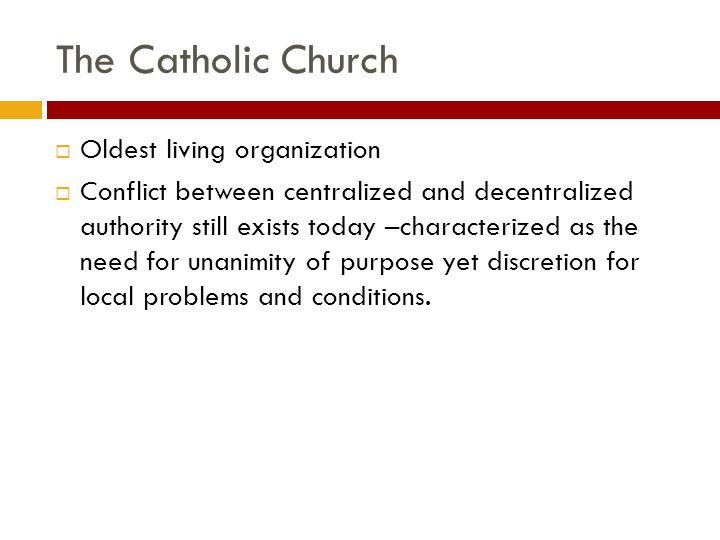 The Catholic Church  Oldest living organization  Conflict between centralized and decentralized authority still exists today –characterized as the need for unanimity of purpose yet discretion for local problems and conditions.