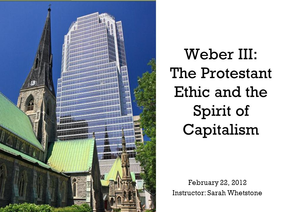 Weber III: The Protestant Ethic and the Spirit of Capitalism February 22, 2012 Instructor: Sarah Whetstone