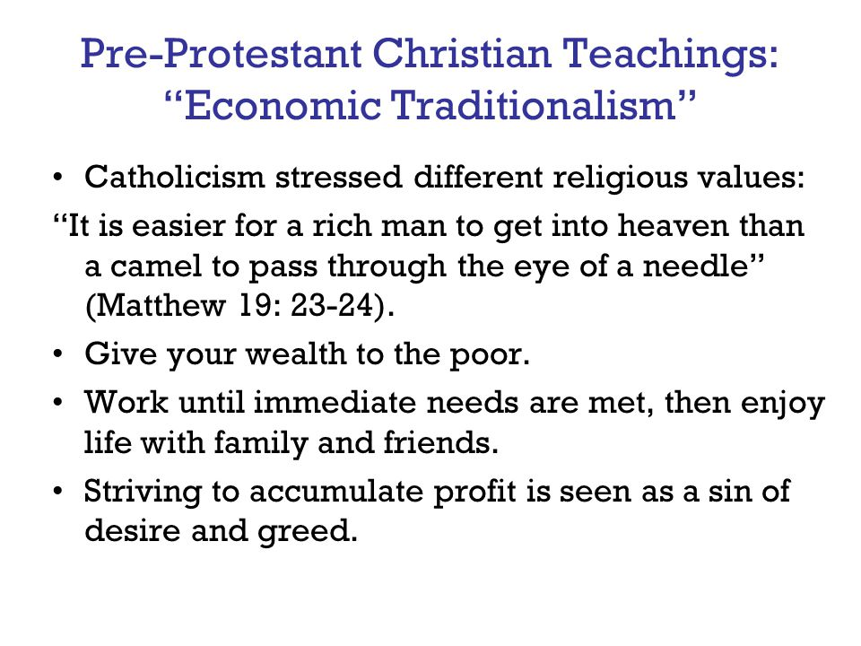 "Pre-Protestant Christian Teachings: ""Economic Traditionalism"" Catholicism stressed different religious values: ""It is easier for a rich man to get int"