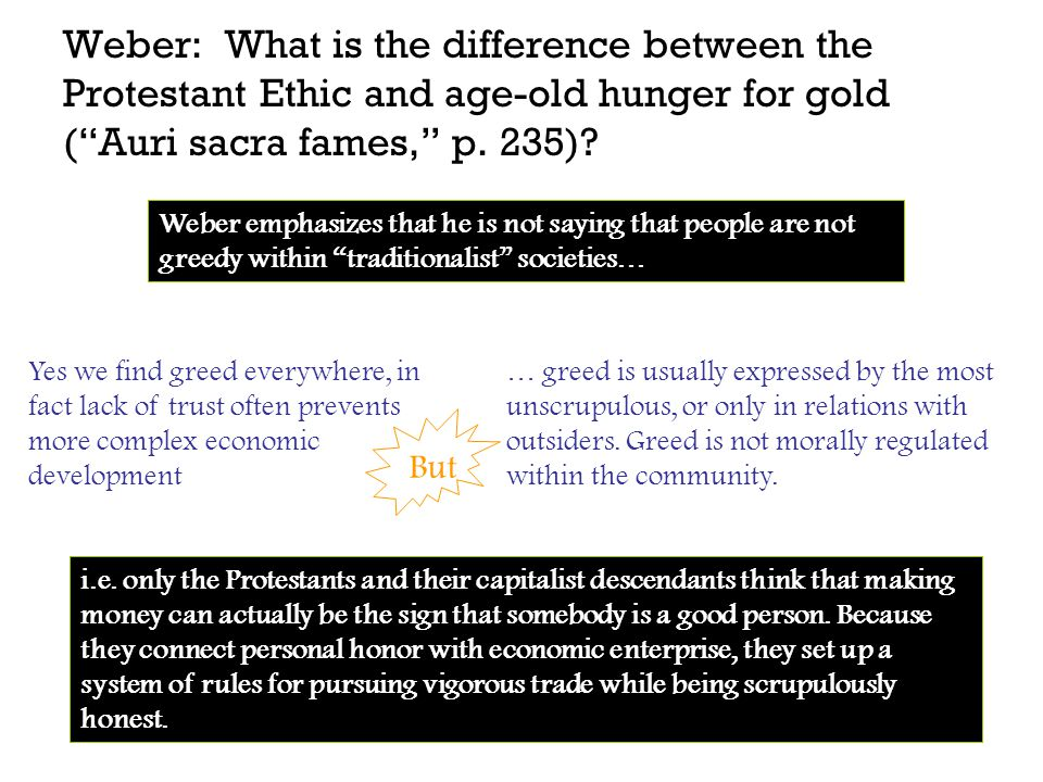 "Weber: What is the difference between the Protestant Ethic and age-old hunger for gold (""Auri sacra fames,"" p. 235)? Yes we find greed everywhere, in"