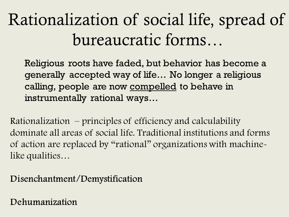 Rationalization – principles of efficiency and calculability dominate all areas of social life. Traditional institutions and forms of action are repla