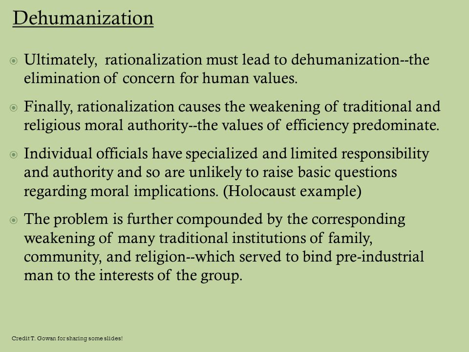  Ultimately, rationalization must lead to dehumanization--the elimination of concern for human values.  Finally, rationalization causes the weakenin