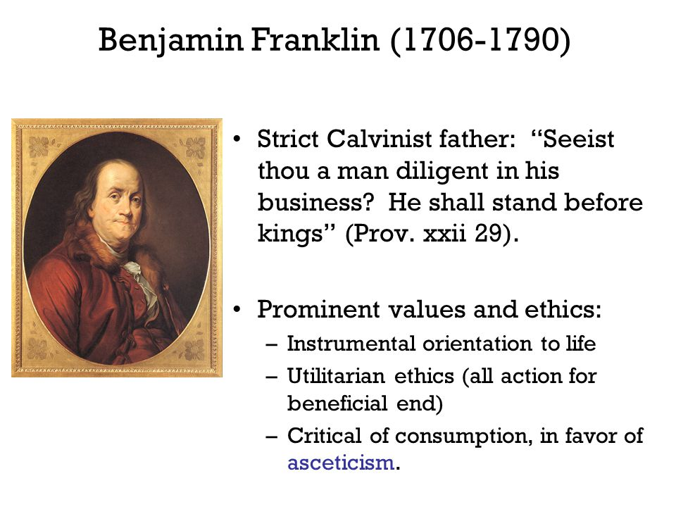 "Benjamin Franklin (1706-1790) Strict Calvinist father: ""Seeist thou a man diligent in his business? He shall stand before kings"" (Prov. xxii 29). Prom"