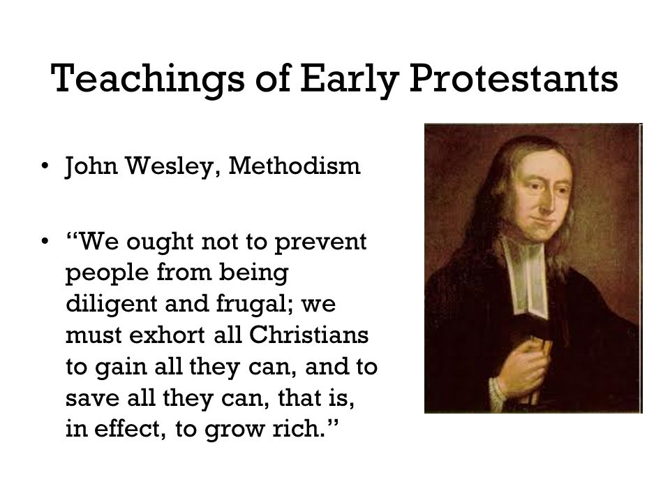 "Teachings of Early Protestants John Wesley, Methodism ""We ought not to prevent people from being diligent and frugal; we must exhort all Christians to"