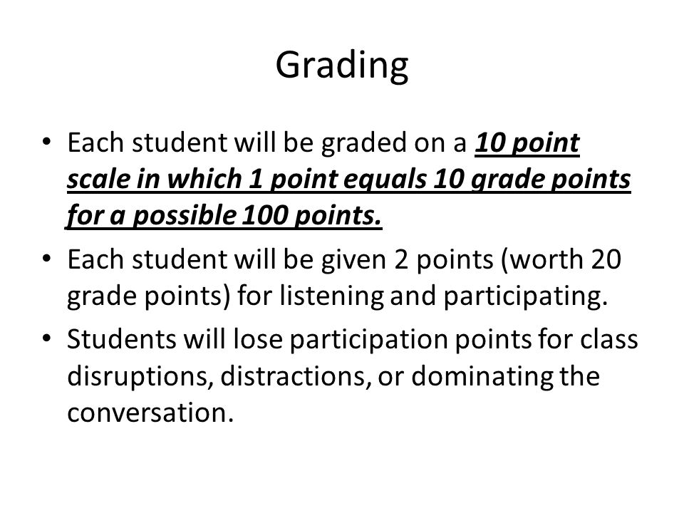 Grading Each student will be graded on a 10 point scale in which 1 point equals 10 grade points for a possible 100 points. Each student will be given