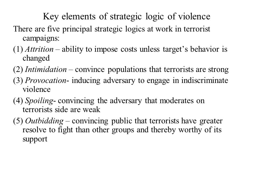 Key elements of strategic logic of violence There are five principal strategic logics at work in terrorist campaigns: (1) Attrition – ability to impose costs unless target's behavior is changed (2) Intimidation – convince populations that terrorists are strong (3) Provocation- inducing adversary to engage in indiscriminate violence (4) Spoiling- convincing the adversary that moderates on terrorists side are weak (5) Outbidding – convincing public that terrorists have greater resolve to fight than other groups and thereby worthy of its support