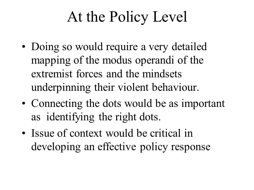 At the Policy Level Doing so would require a very detailed mapping of the modus operandi of the extremist forces and the mindsets underpinning their violent behaviour.