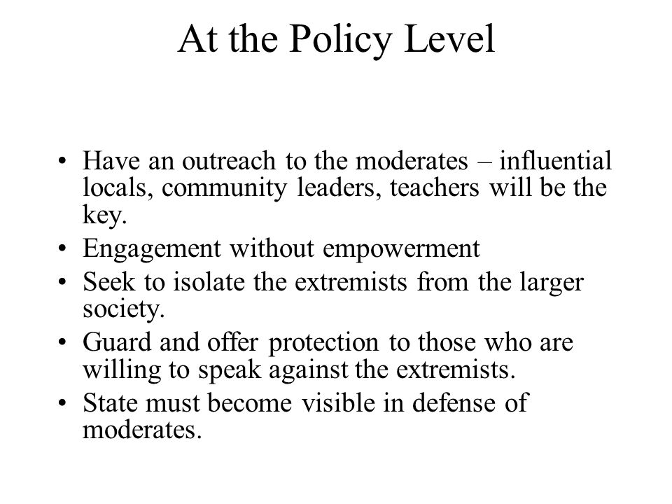 At the Policy Level Have an outreach to the moderates – influential locals, community leaders, teachers will be the key.