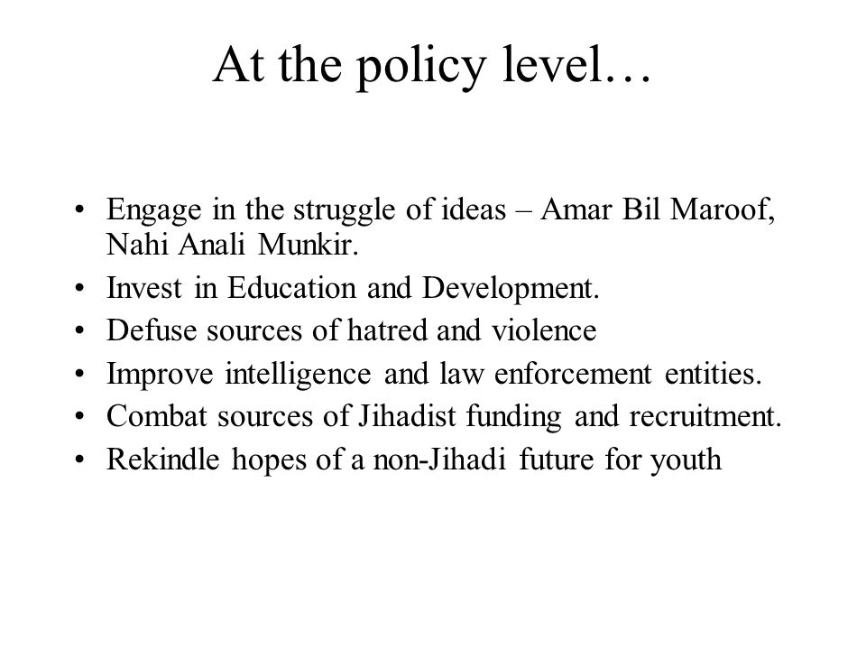 At the policy level… Engage in the struggle of ideas – Amar Bil Maroof, Nahi Anali Munkir.