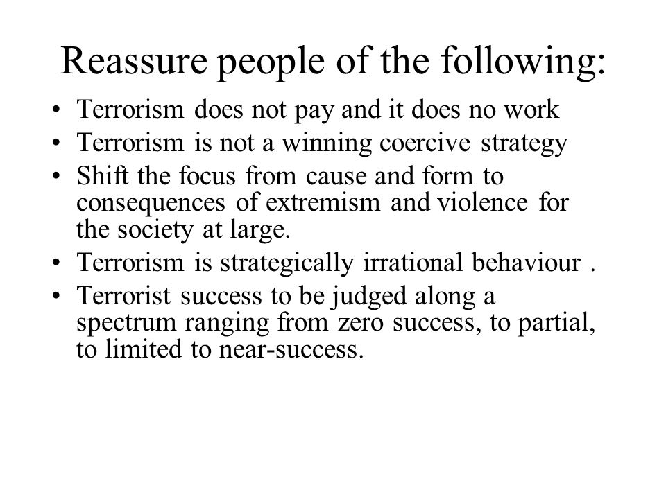 Reassure people of the following: Terrorism does not pay and it does no work Terrorism is not a winning coercive strategy Shift the focus from cause and form to consequences of extremism and violence for the society at large.