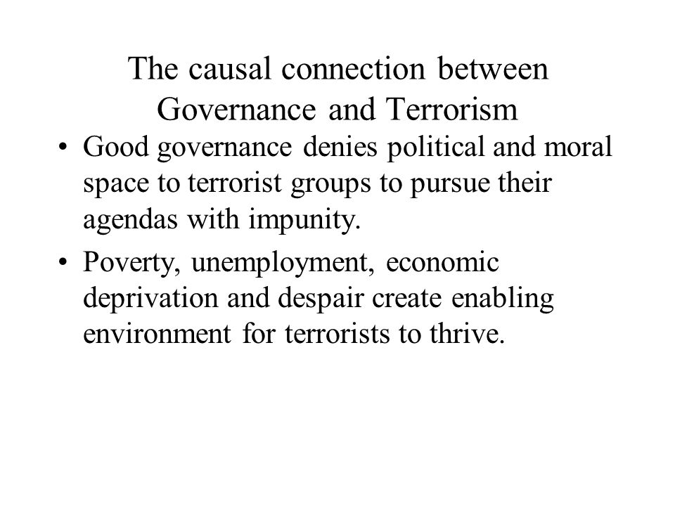 The causal connection between Governance and Terrorism Good governance denies political and moral space to terrorist groups to pursue their agendas with impunity.