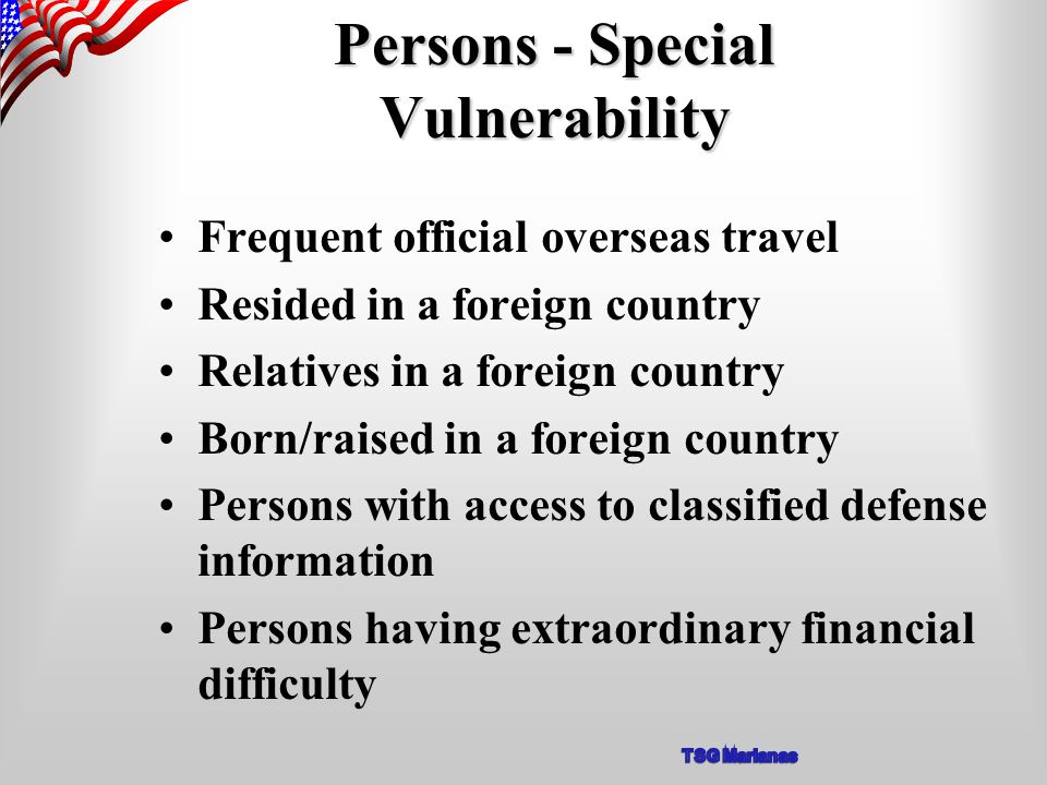 Persons - Special Vulnerability Frequent official overseas travel Resided in a foreign country Relatives in a foreign country Born/raised in a foreign country Persons with access to classified defense information Persons having extraordinary financial difficulty