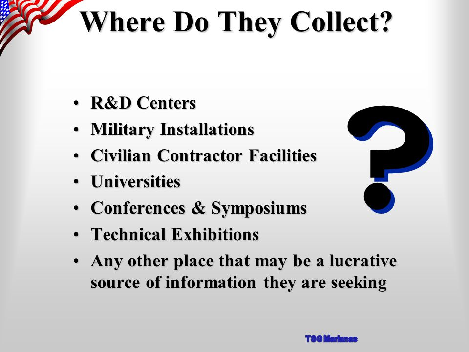 R&D CentersR&D Centers Military InstallationsMilitary Installations Civilian Contractor FacilitiesCivilian Contractor Facilities UniversitiesUniversities Conferences & SymposiumsConferences & Symposiums Technical ExhibitionsTechnical Exhibitions Any other place that may be a lucrative source of information they are seekingAny other place that may be a lucrative source of information they are seeking Where Do They Collect.