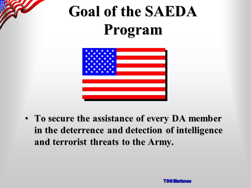 Goal of the SAEDA Program To secure the assistance of every DA member in the deterrence and detection of intelligence and terrorist threats to the Army.To secure the assistance of every DA member in the deterrence and detection of intelligence and terrorist threats to the Army.
