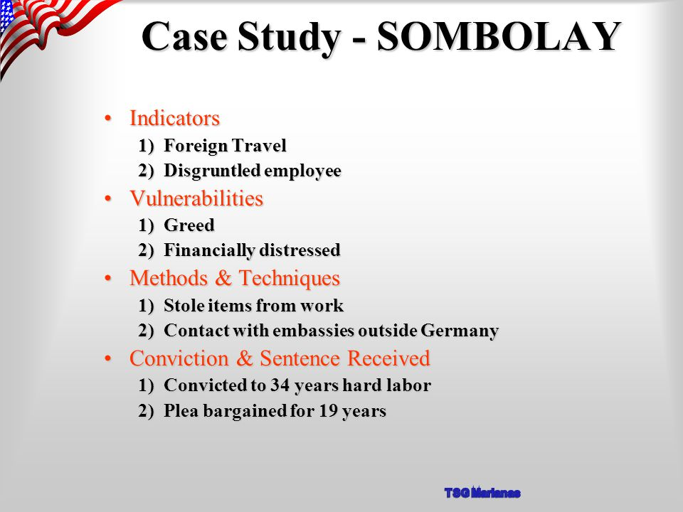 Case Study - SOMBOLAY IndicatorsIndicators 1) Foreign Travel 2) Disgruntled employee VulnerabilitiesVulnerabilities 1) Greed 2) Financially distressed Methods & TechniquesMethods & Techniques 1) Stole items from work 2) Contact with embassies outside Germany Conviction & Sentence ReceivedConviction & Sentence Received 1) Convicted to 34 years hard labor 2) Plea bargained for 19 years