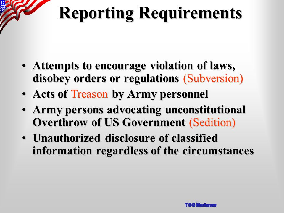 Reporting Requirements Attempts to encourage violation of laws, disobey orders or regulations (Subversion)Attempts to encourage violation of laws, disobey orders or regulations (Subversion) Acts of Treason by Army personnelActs of Treason by Army personnel Army persons advocating unconstitutional Overthrow of US Government (Sedition)Army persons advocating unconstitutional Overthrow of US Government (Sedition) Unauthorized disclosure of classified information regardless of the circumstancesUnauthorized disclosure of classified information regardless of the circumstances