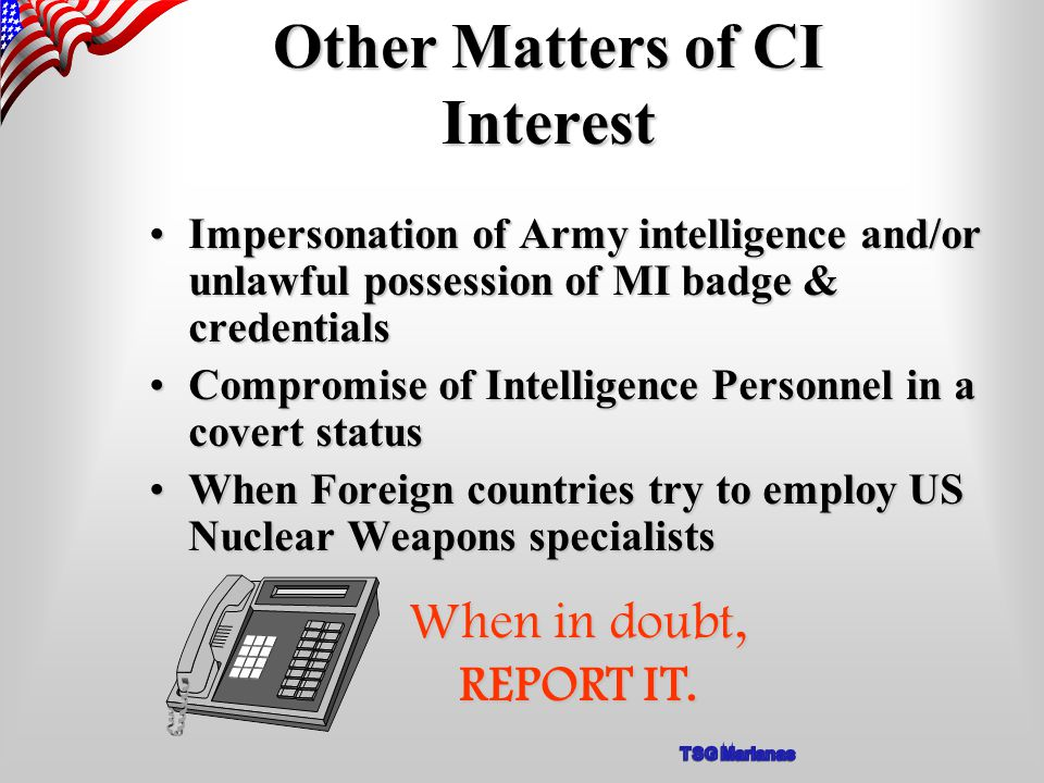 Other Matters of CI Interest Impersonation of Army intelligence and/or unlawful possession of MI badge & credentialsImpersonation of Army intelligence and/or unlawful possession of MI badge & credentials Compromise of Intelligence Personnel in a covert statusCompromise of Intelligence Personnel in a covert status When Foreign countries try to employ US Nuclear Weapons specialistsWhen Foreign countries try to employ US Nuclear Weapons specialists When in doubt, REPORT IT.