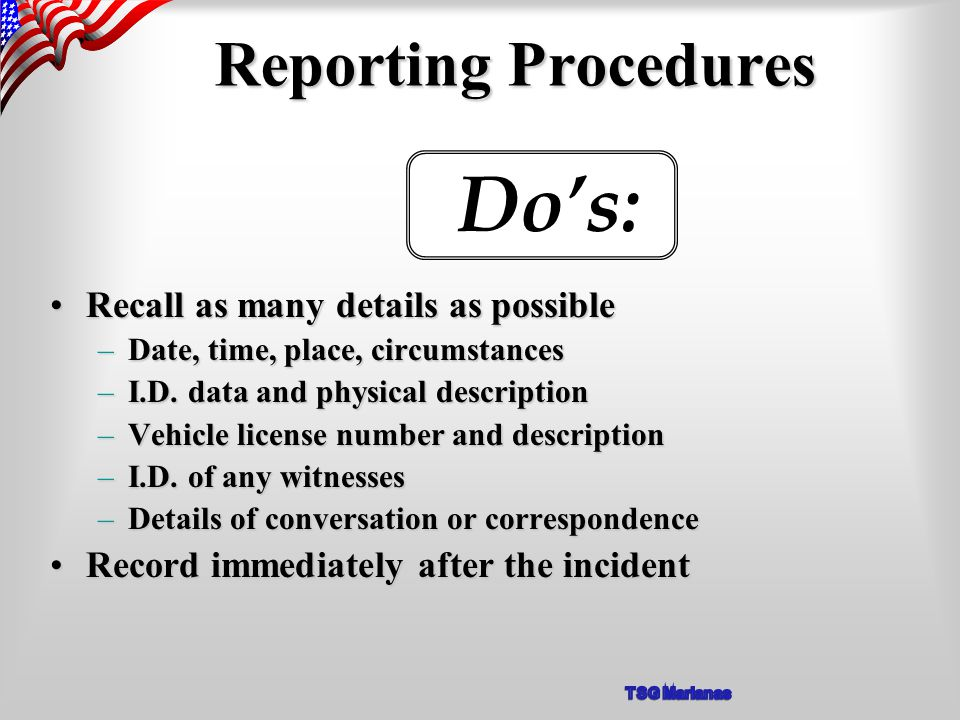 Reporting Procedures Recall as many details as possibleRecall as many details as possible –Date, time, place, circumstances –I.D.
