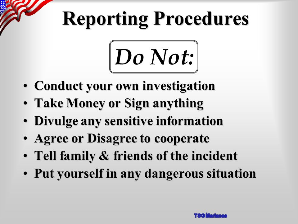 Reporting Procedures Conduct your own investigationConduct your own investigation Take Money or Sign anythingTake Money or Sign anything Divulge any sensitive informationDivulge any sensitive information Agree or Disagree to cooperateAgree or Disagree to cooperate Tell family & friends of the incidentTell family & friends of the incident Put yourself in any dangerous situationPut yourself in any dangerous situation Do Not: