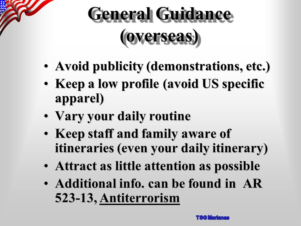 General Guidance (overseas) Avoid publicity (demonstrations, etc.)Avoid publicity (demonstrations, etc.) Keep a low profile (avoid US specific apparel)Keep a low profile (avoid US specific apparel) Vary your daily routineVary your daily routine Keep staff and family aware of itineraries (even your daily itinerary)Keep staff and family aware of itineraries (even your daily itinerary) Attract as little attention as possibleAttract as little attention as possible Additional info.