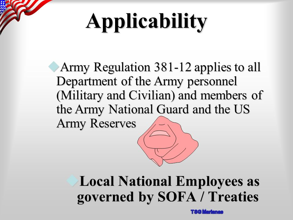 Applicability uLocal National Employees as governed by SOFA / Treaties uArmy Regulation 381-12 applies to all Department of the Army personnel (Military and Civilian) and members of the Army National Guard and the US Army Reserves