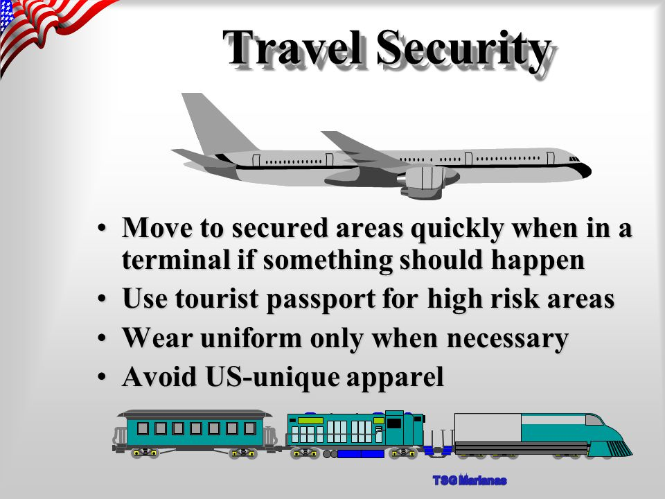 Move to secured areas quickly when in a terminal if something should happenMove to secured areas quickly when in a terminal if something should happen Use tourist passport for high risk areasUse tourist passport for high risk areas Wear uniform only when necessaryWear uniform only when necessary Avoid US-unique apparelAvoid US-unique apparel Travel Security