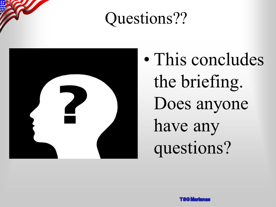Questions?? This concludes the briefing. Does anyone have any questions?