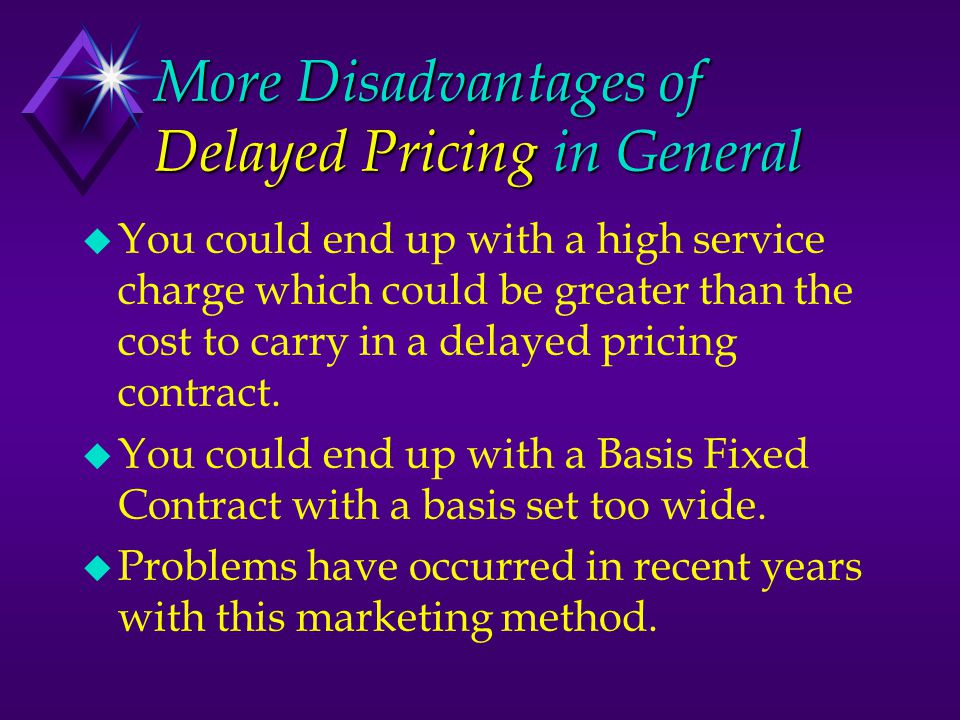 More Disadvantages of Delayed Pricing in General u You could end up with a high service charge which could be greater than the cost to carry in a dela