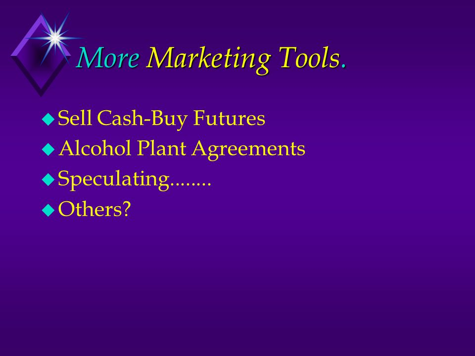More Marketing Tools. u Sell Cash-Buy Futures u Alcohol Plant Agreements u Speculating........
