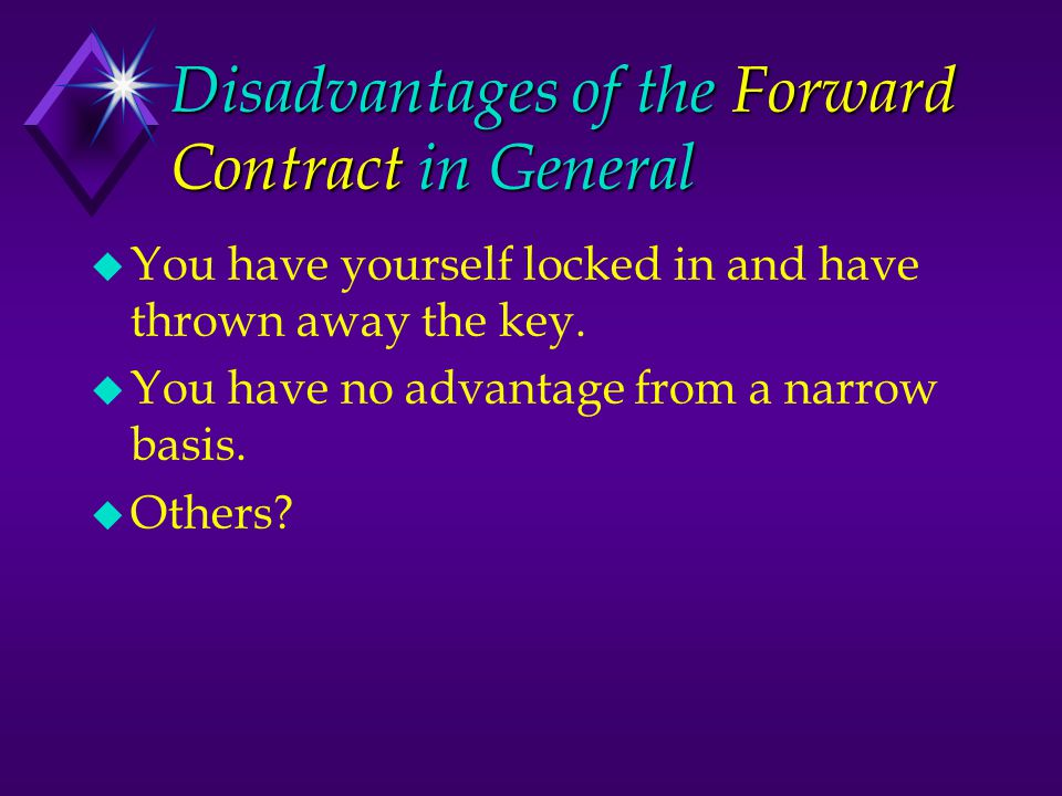 Disadvantages of the Forward Contract in General u You have yourself locked in and have thrown away the key. u You have no advantage from a narrow bas