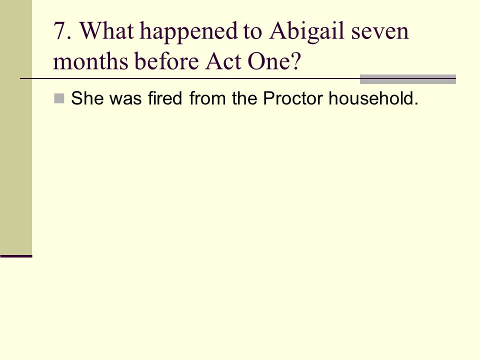 7. What happened to Abigail seven months before Act One? She was fired from the Proctor household.