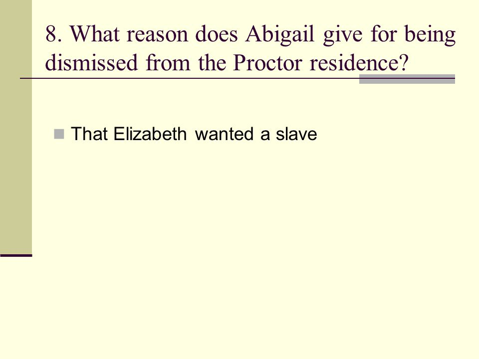 8. What reason does Abigail give for being dismissed from the Proctor residence? That Elizabeth wanted a slave
