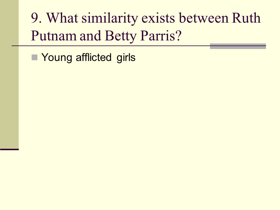 9. What similarity exists between Ruth Putnam and Betty Parris? Young afflicted girls