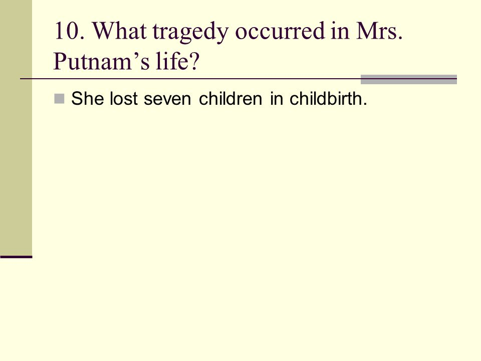 10. What tragedy occurred in Mrs. Putnam's life? She lost seven children in childbirth.
