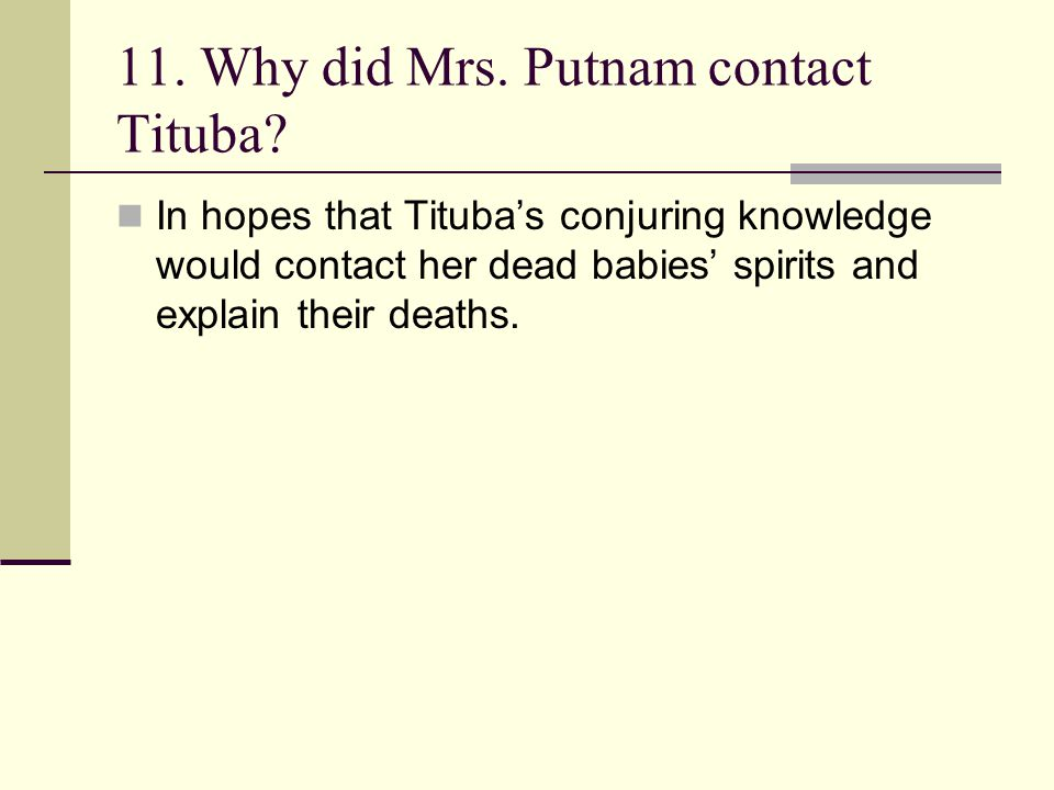 11. Why did Mrs. Putnam contact Tituba? In hopes that Tituba's conjuring knowledge would contact her dead babies' spirits and explain their deaths.